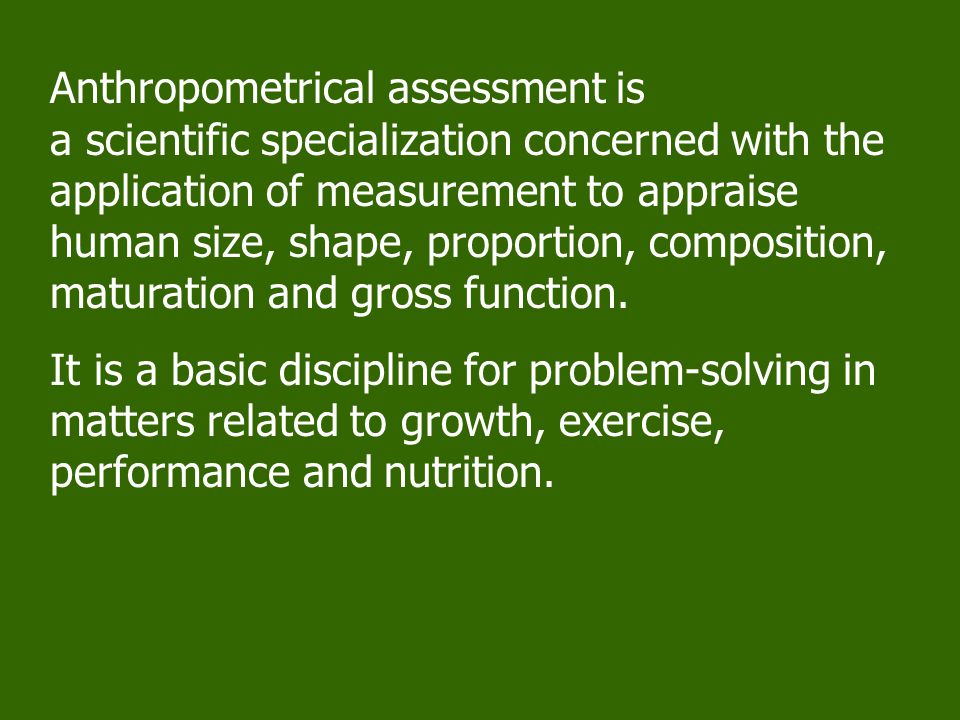 Anthropometrical assessment is a scientific specialization concerned with the application of measurement to appraise human size, shape, proportion, composition, maturation and gross function.