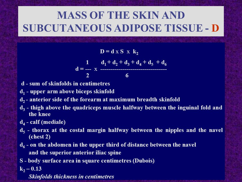 MASS OF THE SKIN AND SUBCUTANEOUS ADIPOSE TISSUE - D D = d x S x k 2 1 d 1 + d 2 + d 3 + d 4 + d 5 + d 6 d = --- x --------------------------------- 2 6 d - sum of skinfolds in centimetres d 1 - upper arm above biceps skinfold d 2 - anterior side of the forearm at maximum breadth skinfold d 3 - thigh above the quadriceps muscle halfway between the inguinal fold and the knee d 4 - calf (mediale) d 5 - thorax at the costal margin halfway between the nipples and the navel (chest 2) d 6 - on the abdomen in the upper third of distance between the navel and the superior anterior iliac spine S - body surface area in square centimetres (Dubois) k 2 – 0.13 Skinfolds thickness in centimetres