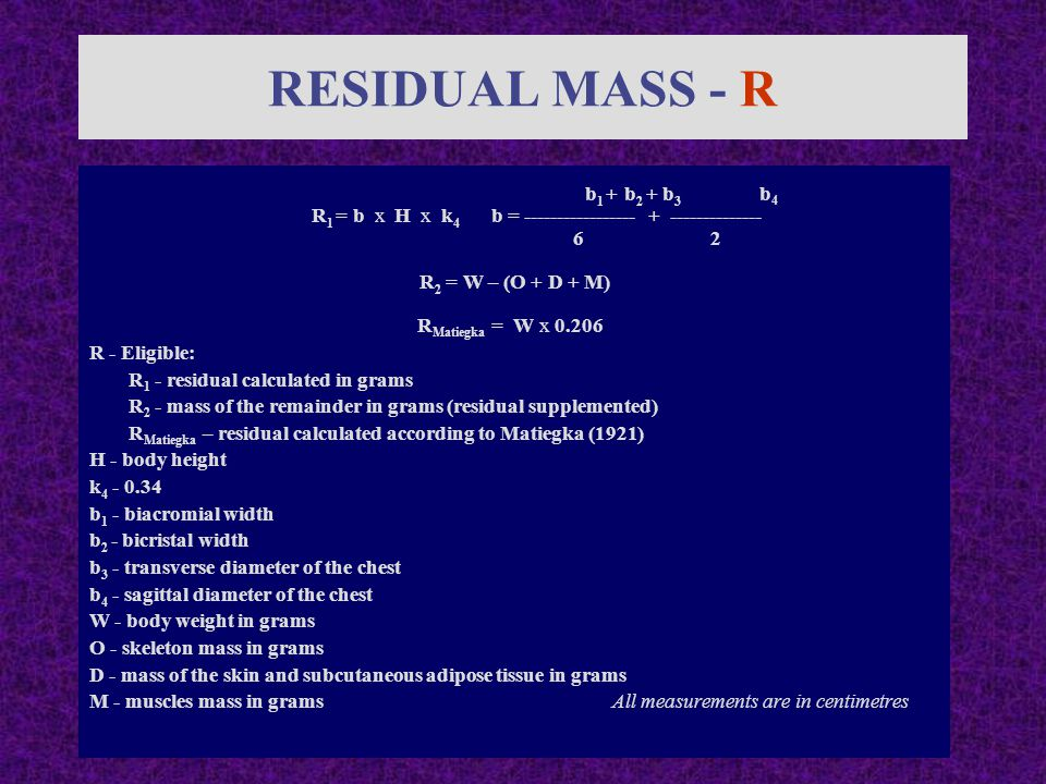 RESIDUAL MASS - R b 1 + b 2 + b 3 b 4 R 1 = b x H x k 4 b = ----------------- + -------------- 6 2 R 2 = W – (O + D + M) R Matiegka = W x 0.206 R - Eligible: R 1 - residual calculated in grams R 2 - mass of the remainder in grams (residual supplemented) R Matiegka – residual calculated according to Matiegka (1921) H - body height k 4 - 0.34 b 1 - biacromial width b 2 - bicristal width b 3 - transverse diameter of the chest b 4 - sagittal diameter of the chest W - body weight in grams O - skeleton mass in grams D - mass of the skin and subcutaneous adipose tissue in grams M - muscles mass in gramsAll measurements are in centimetres