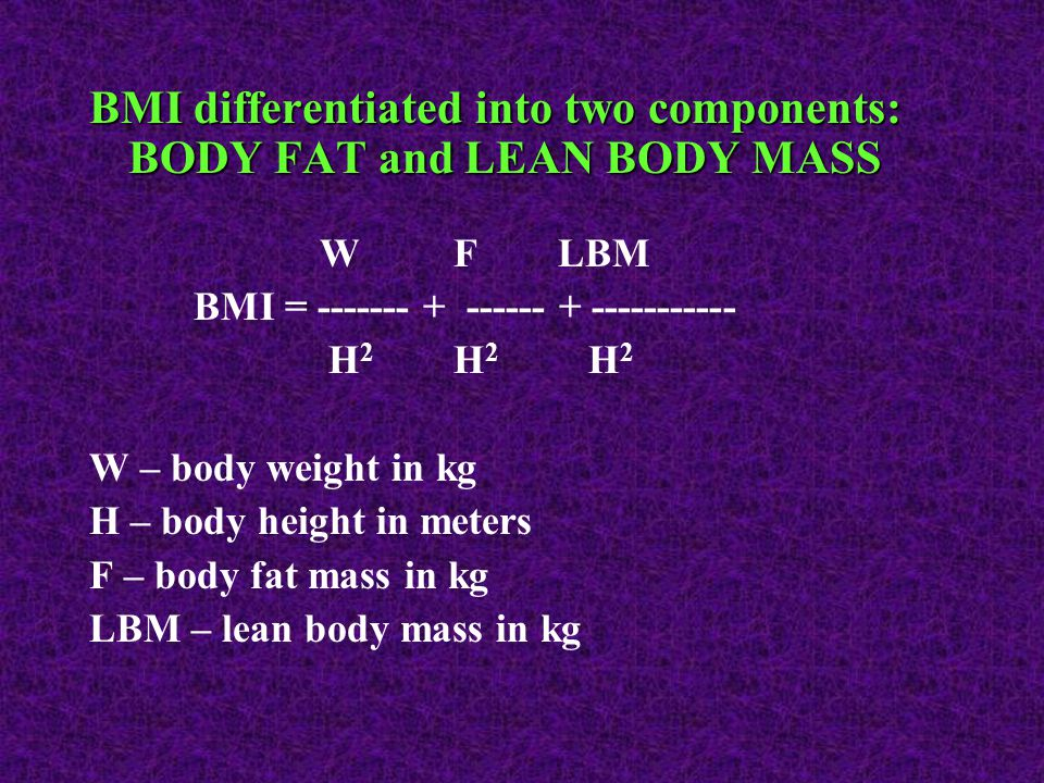 BMI differentiated into two components: BODY FAT and LEAN BODY MASS W F LBM BMI = ------- + ------ + ----------- H 2 H 2 H 2 W – body weight in kg H – body height in meters F – body fat mass in kg LBM – lean body mass in kg