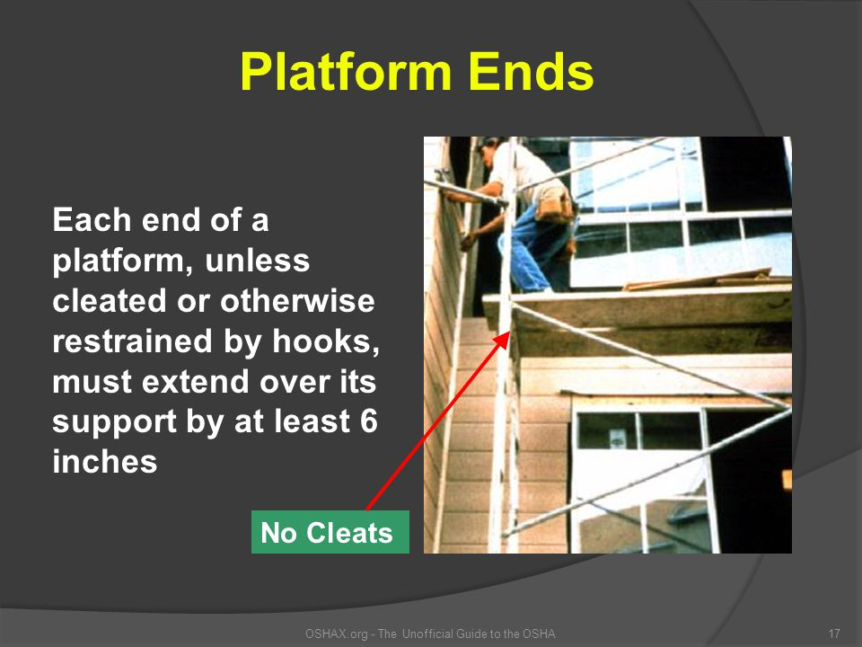 OSHAX.org - The Unofficial Guide to the OSHA17 Platform Ends Each end of a platform, unless cleated or otherwise restrained by hooks, must extend over