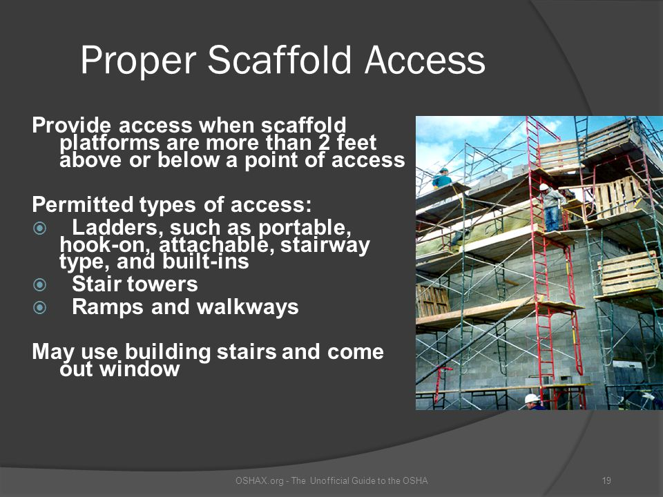 Proper Scaffold Access Provide access when scaffold platforms are more than 2 feet above or below a point of access Permitted types of access:  Ladde