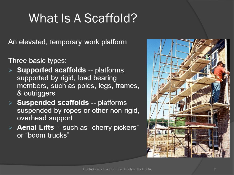 Scaffold Platform Construction Platforms must: be fully planked or decked with no more than 1 inch gaps be able to support its weight & 4 times maximum load be at least 18 inches wide OSHAX.org - The Unofficial Guide to the OSHA13 This is not a properly constructed scaffold