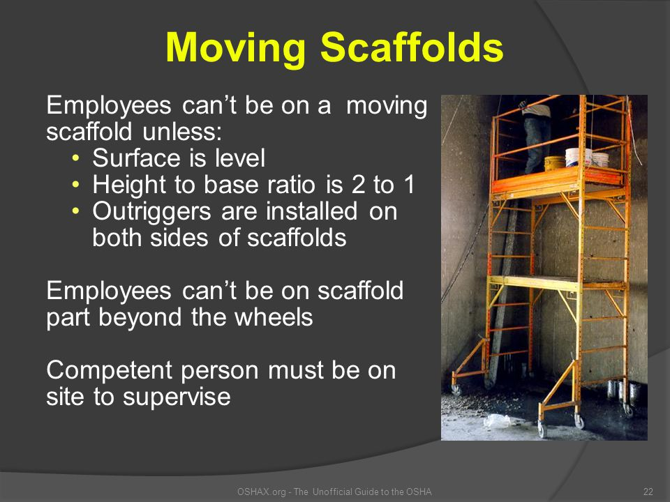 OSHAX.org - The Unofficial Guide to the OSHA22 Moving Scaffolds Employees can't be on a moving scaffold unless: Surface is level Height to base ratio