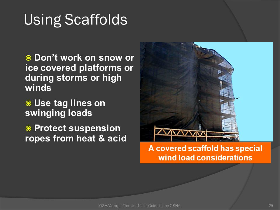 Using Scaffolds  Don't work on snow or ice covered platforms or during storms or high winds  Use tag lines on swinging loads  Protect suspension ro
