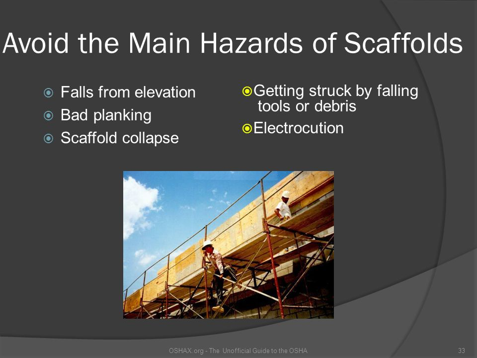 Avoid the Main Hazards of Scaffolds  Falls from elevation  Bad planking  Scaffold collapse  Getting struck by falling tools or debris  Electrocut