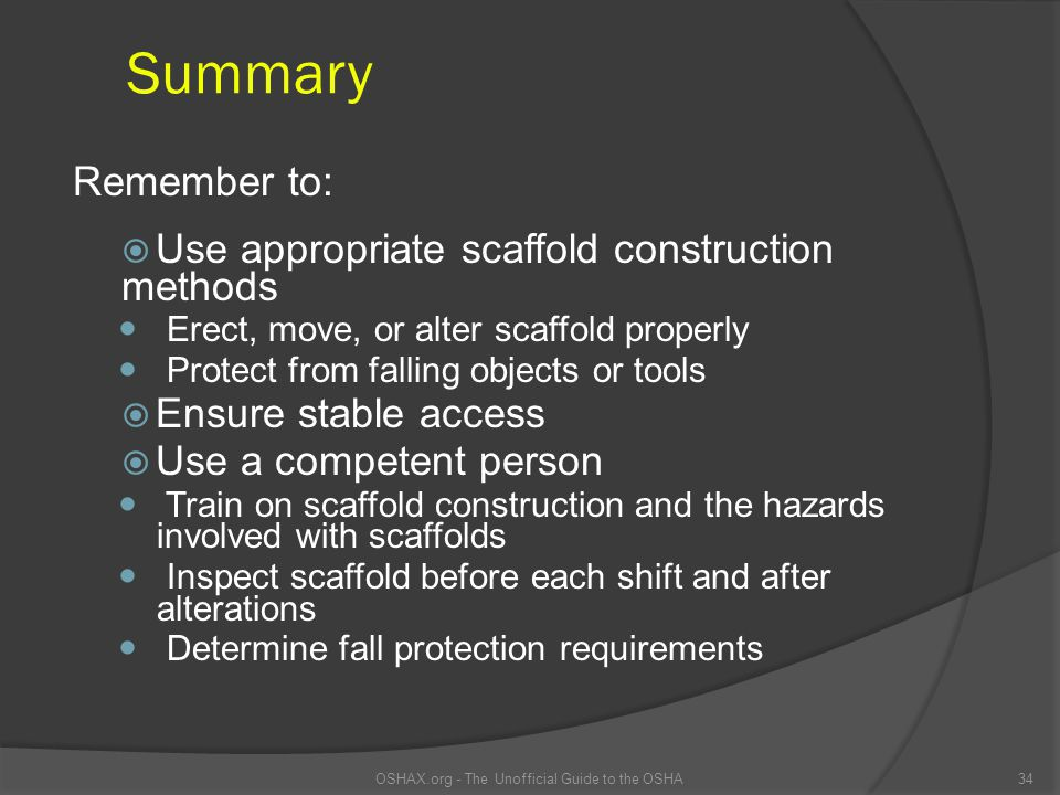 Summary  Use appropriate scaffold construction methods Erect, move, or alter scaffold properly Protect from falling objects or tools  Ensure stable