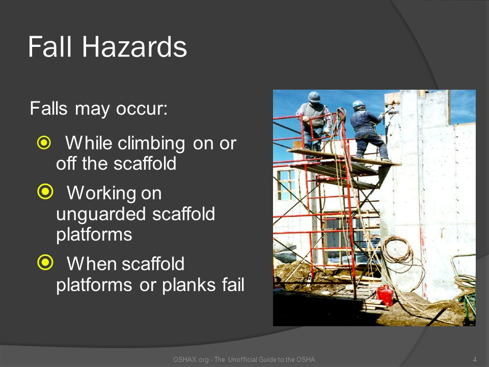 Fall Hazards  While climbing on or off the scaffold  Working on unguarded scaffold platforms  When scaffold platforms or planks fail OSHAX.org - Th