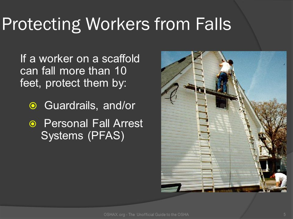 Protecting Workers from Falls  Guardrails, and/or  Personal Fall Arrest Systems (PFAS) OSHAX.org - The Unofficial Guide to the OSHA5 If a worker on