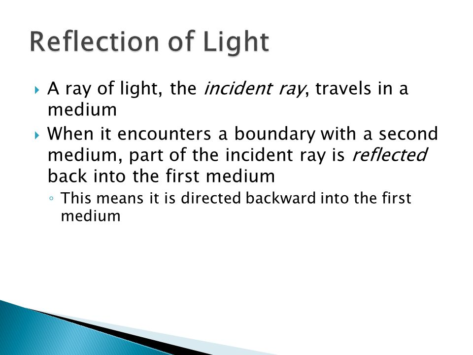  A ray of light, the incident ray, travels in a medium  When it encounters a boundary with a second medium, part of the incident ray is reflected back into the first medium ◦ This means it is directed backward into the first medium