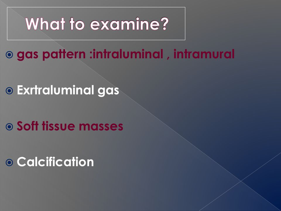  gas pattern :intraluminal, intramural  Exrtraluminal gas  Soft tissue masses  Calcification