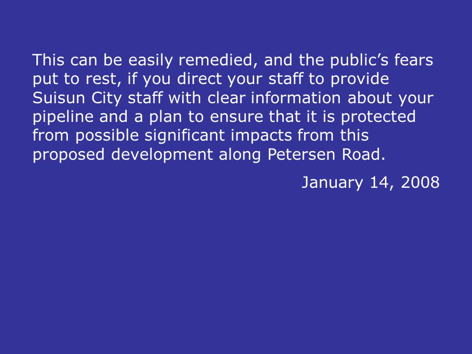 This can be easily remedied, and the public's fears put to rest, if you direct your staff to provide Suisun City staff with clear information about your pipeline and a plan to ensure that it is protected from possible significant impacts from this proposed development along Petersen Road.