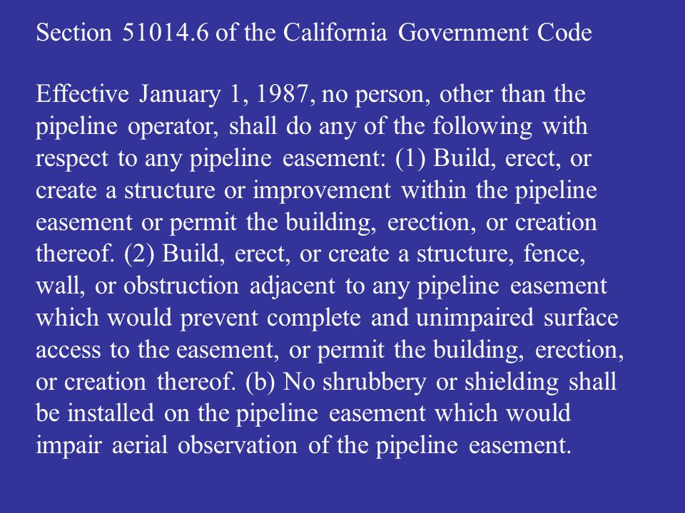 Section 51014.6 of the California Government Code Effective January 1, 1987, no person, other than the pipeline operator, shall do any of the following with respect to any pipeline easement: (1) Build, erect, or create a structure or improvement within the pipeline easement or permit the building, erection, or creation thereof.