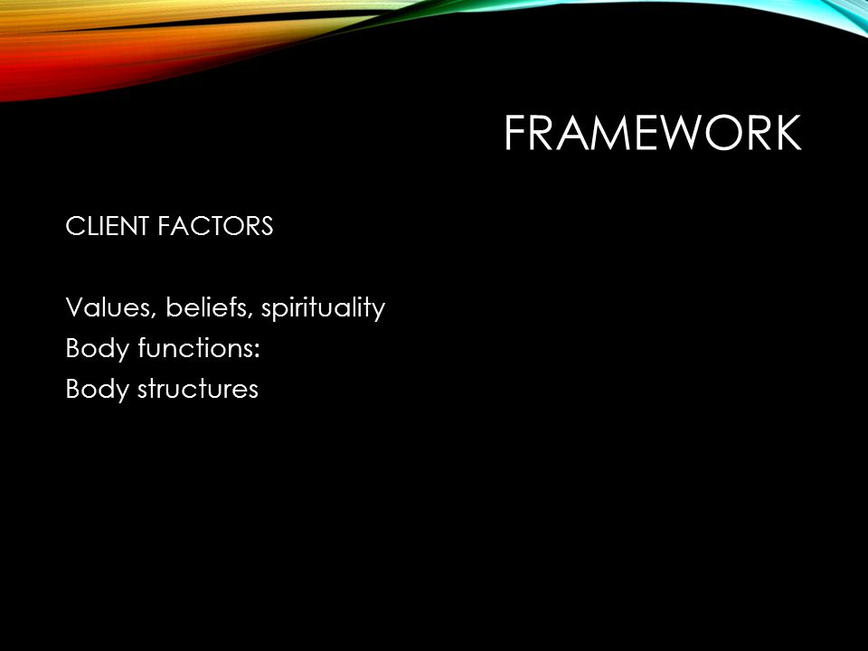 FRAMEWORK CLIENT FACTORS Values, beliefs, spirituality Body functions: Body structures