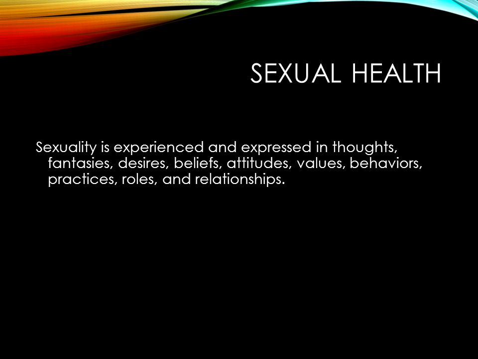 SEXUAL HEALTH Sexuality is experienced and expressed in thoughts, fantasies, desires, beliefs, attitudes, values, behaviors, practices, roles, and relationships.