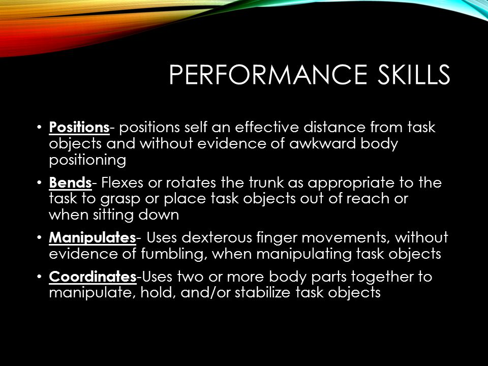 PERFORMANCE SKILLS Positions - positions self an effective distance from task objects and without evidence of awkward body positioning Bends - Flexes or rotates the trunk as appropriate to the task to grasp or place task objects out of reach or when sitting down Manipulates - Uses dexterous finger movements, without evidence of fumbling, when manipulating task objects Coordinates -Uses two or more body parts together to manipulate, hold, and/or stabilize task objects