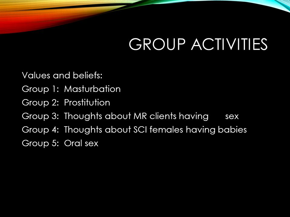 GROUP ACTIVITIES Values and beliefs: Group 1: Masturbation Group 2: Prostitution Group 3: Thoughts about MR clients having sex Group 4: Thoughts about SCI females having babies Group 5: Oral sex