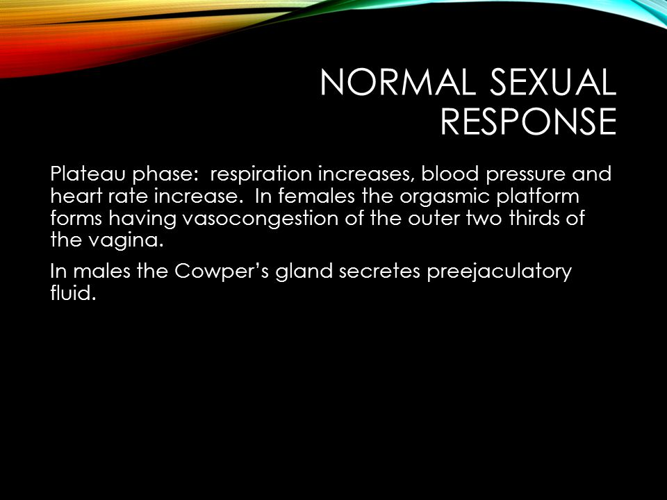 NORMAL SEXUAL RESPONSE Plateau phase: respiration increases, blood pressure and heart rate increase.
