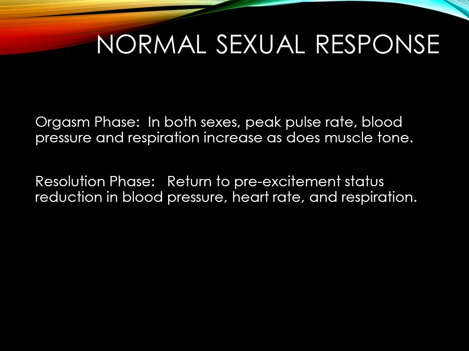 NORMAL SEXUAL RESPONSE Orgasm Phase: In both sexes, peak pulse rate, blood pressure and respiration increase as does muscle tone.