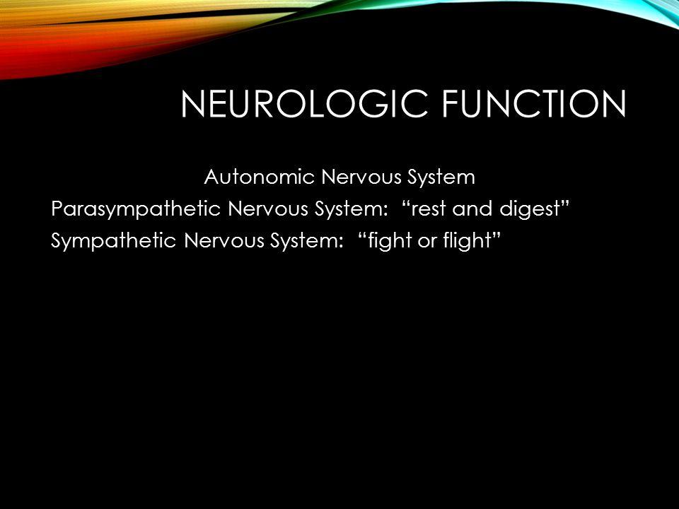 NEUROLOGIC FUNCTION Autonomic Nervous System Parasympathetic Nervous System: rest and digest Sympathetic Nervous System: fight or flight