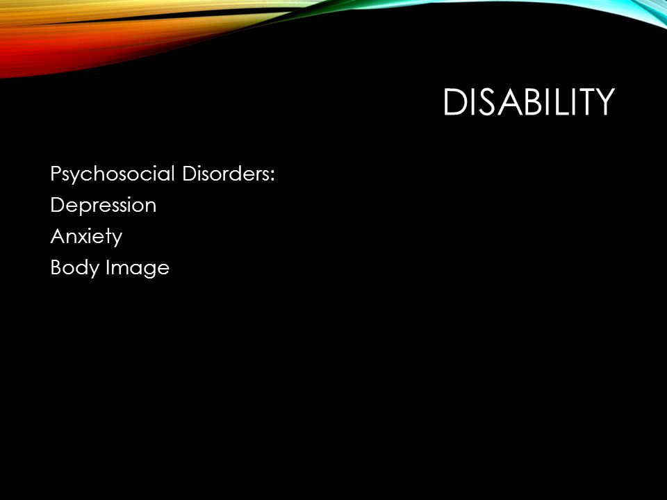 DISABILITY Psychosocial Disorders: Depression Anxiety Body Image