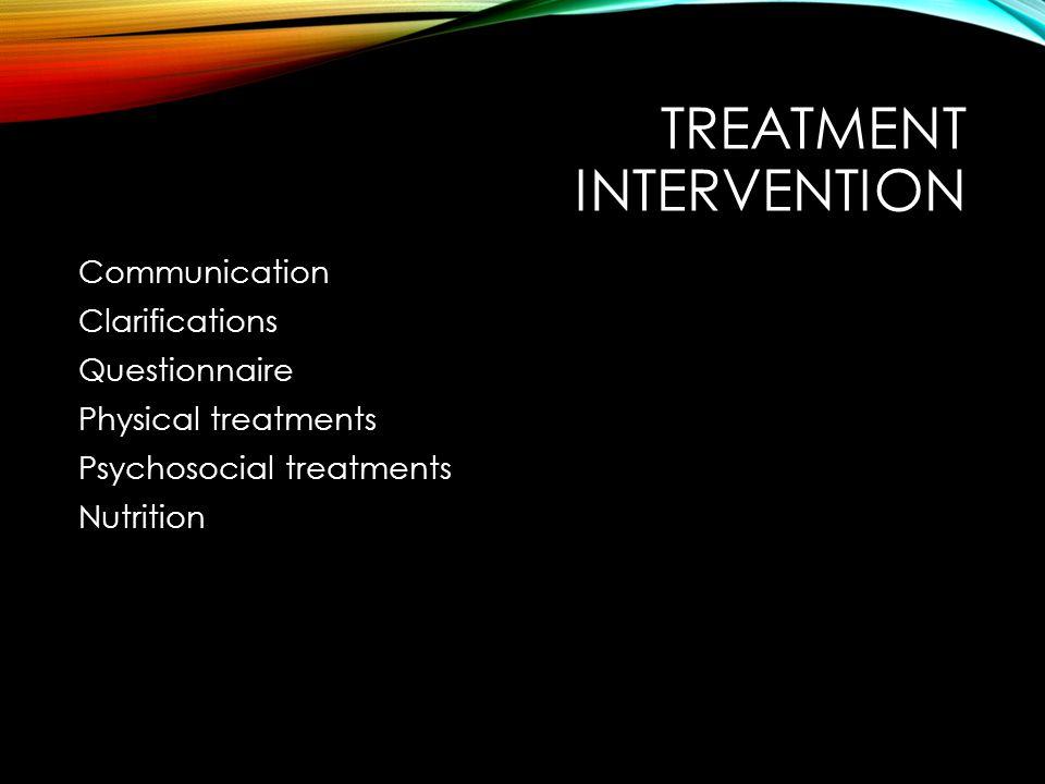 TREATMENT INTERVENTION Communication Clarifications Questionnaire Physical treatments Psychosocial treatments Nutrition