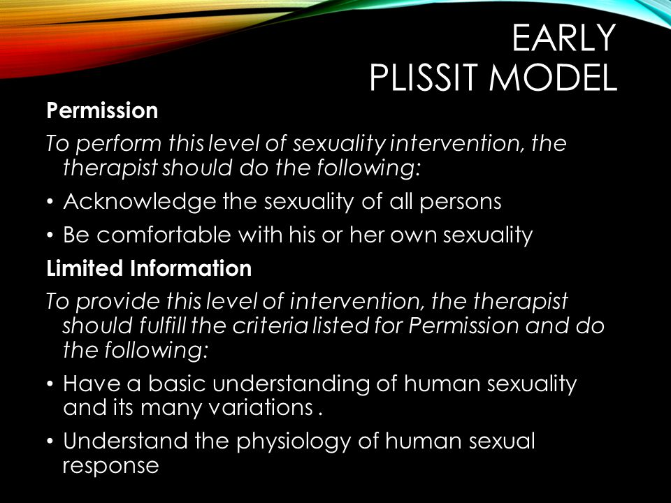 EARLY PLISSIT MODEL Permission To perform this level of sexuality intervention, the therapist should do the following: Acknowledge the sexuality of all persons Be comfortable with his or her own sexuality Limited Information To provide this level of intervention, the therapist should fulfill the criteria listed for Permission and do the following: Have a basic understanding of human sexuality and its many variations.