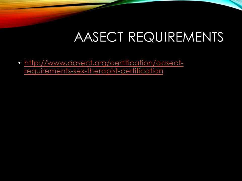 AASECT REQUIREMENTS http://www.aasect.org/certification/aasect- requirements-sex-therapist-certification http://www.aasect.org/certification/aasect- requirements-sex-therapist-certification