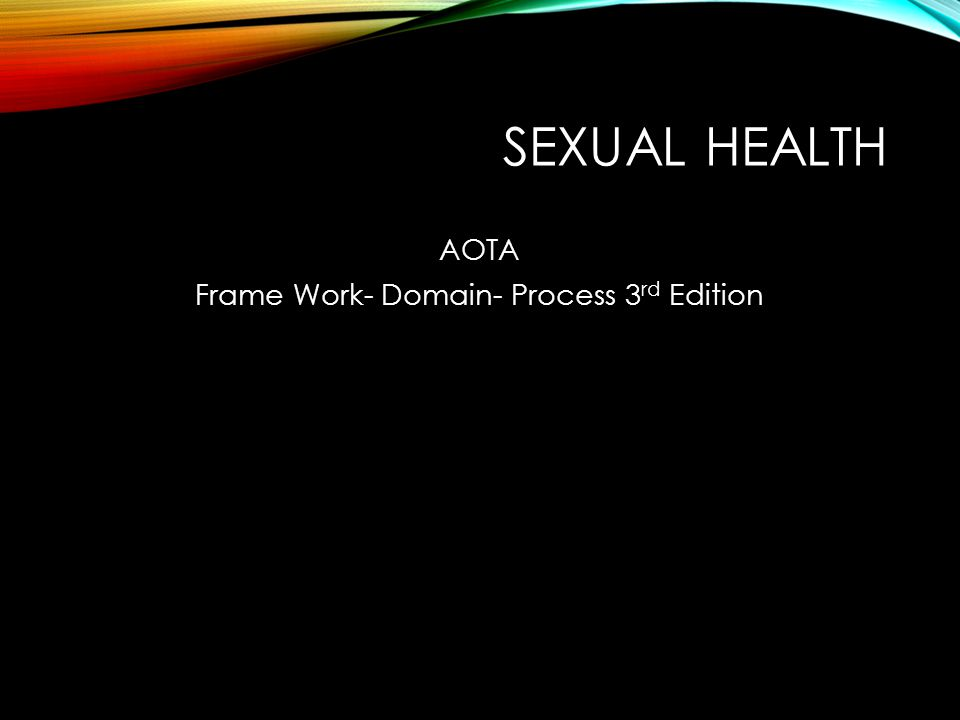 SEXUAL HEALTH AOTA Frame Work- Domain- Process 3 rd Edition