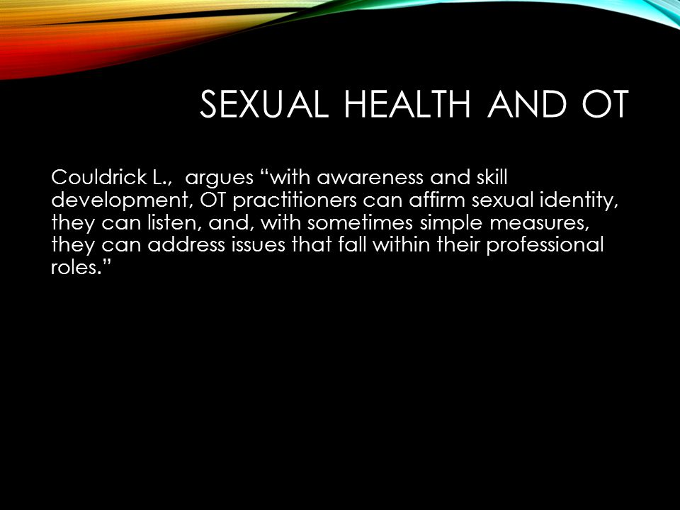 SEXUAL HEALTH AND OT Couldrick L., argues with awareness and skill development, OT practitioners can affirm sexual identity, they can listen, and, with sometimes simple measures, they can address issues that fall within their professional roles.