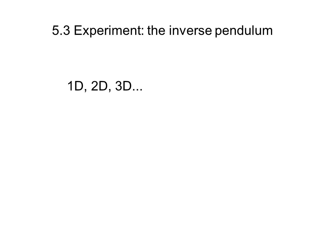 5.3 Experiment: the inverse pendulum 1D, 2D, 3D...