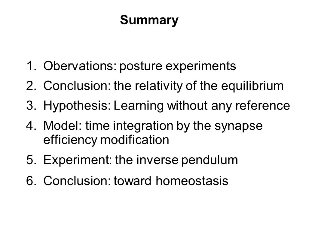 1.Obervations: posture experiments 2.Conclusion: the relativity of the equilibrium 3.Hypothesis: Learning without any reference 4.Model: time integration by the synapse efficiency modification 5.Experiment: the inverse pendulum 6.Conclusion: toward homeostasis Summary