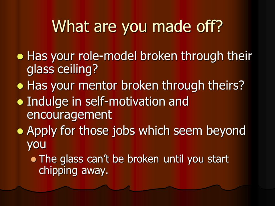 What are you made off. Has your role-model broken through their glass ceiling.