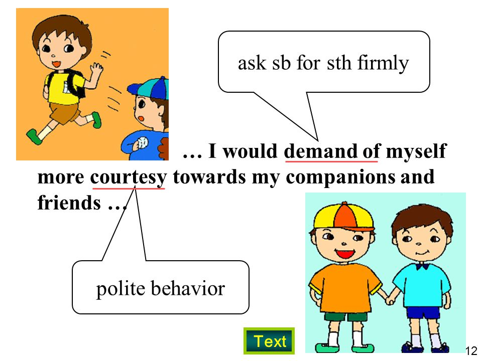 12 … I would demand of myself more courtesy towards my companions and friends … ask sb for sth firmly polite behavior Text