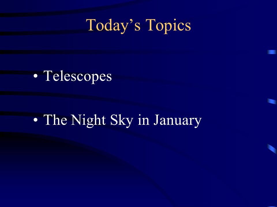 Today's Topics Telescopes The Night Sky in January