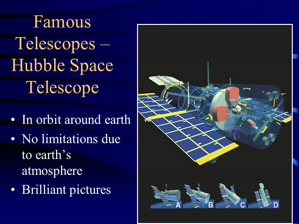 Famous Telescopes – Hubble Space Telescope In orbit around earth No limitations due to earth's atmosphere Brilliant pictures