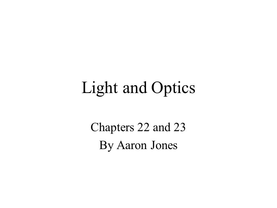 Light and Optics Chapters 22 and 23 By Aaron Jones