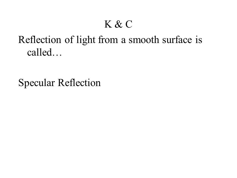 K & C Reflection of light from a smooth surface is called… Specular Reflection
