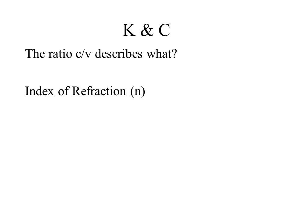 K & C The ratio c/v describes what Index of Refraction (n)