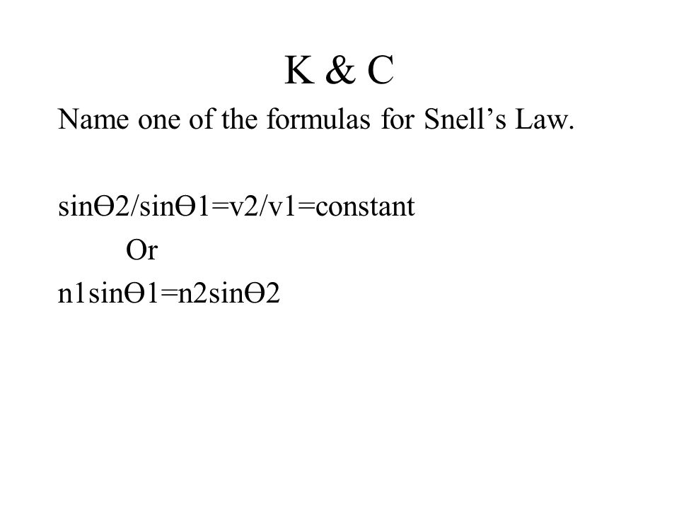 K & C Name one of the formulas for Snell's Law. sinӨ2/sinӨ1=v2/v1=constant Or n1sinӨ1=n2sinӨ2