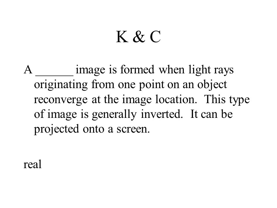 K & C A ______ image is formed when light rays originating from one point on an object reconverge at the image location.