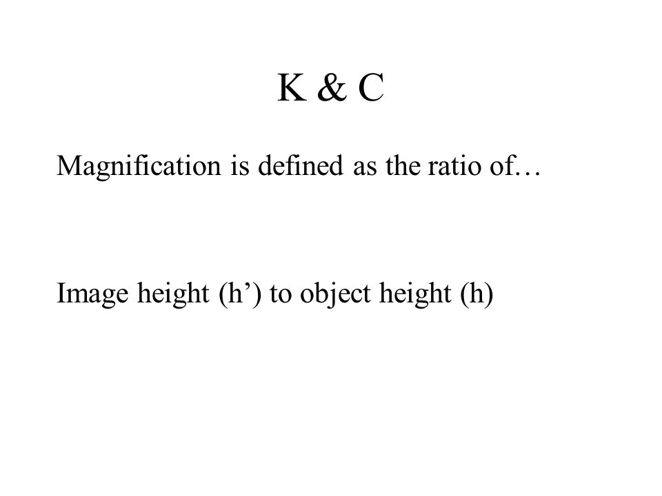 K & C Magnification is defined as the ratio of… Image height (h') to object height (h)