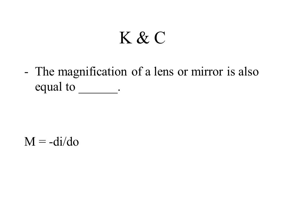 K & C -The magnification of a lens or mirror is also equal to ______. M = -di/do