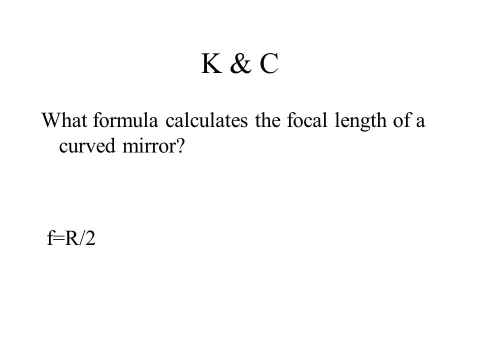 K & C What formula calculates the focal length of a curved mirror f=R/2
