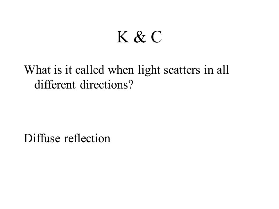 K & C What is it called when light scatters in all different directions Diffuse reflection