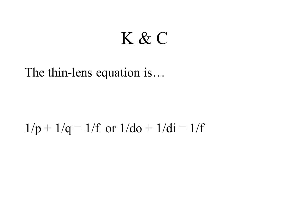 K & C The thin-lens equation is… 1/p + 1/q = 1/f or 1/do + 1/di = 1/f