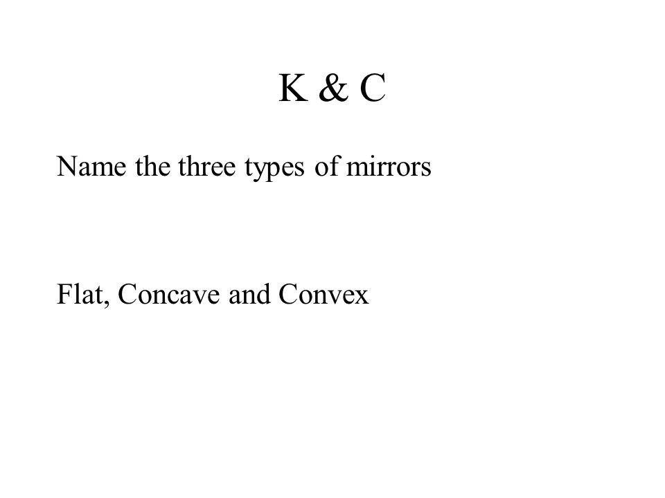 K & C Name the three types of mirrors Flat, Concave and Convex