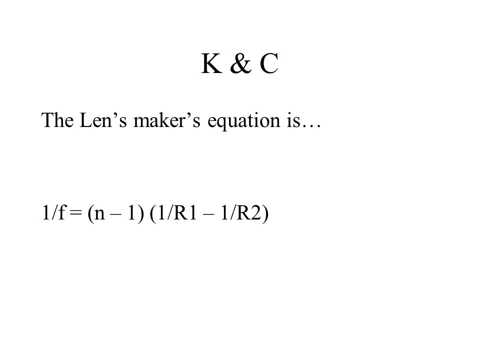K & C The Len's maker's equation is… 1/f = (n – 1) (1/R1 – 1/R2)
