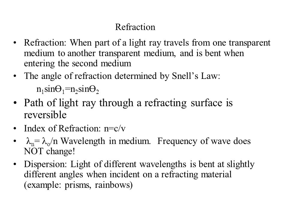Refraction Refraction: When part of a light ray travels from one transparent medium to another transparent medium, and is bent when entering the second medium The angle of refraction determined by Snell's Law: n 1 sinӨ 1 =n 2 sinӨ 2 Path of light ray through a refracting surface is reversible Index of Refraction: n=c/v λ n =  o /n Wavelength in medium.