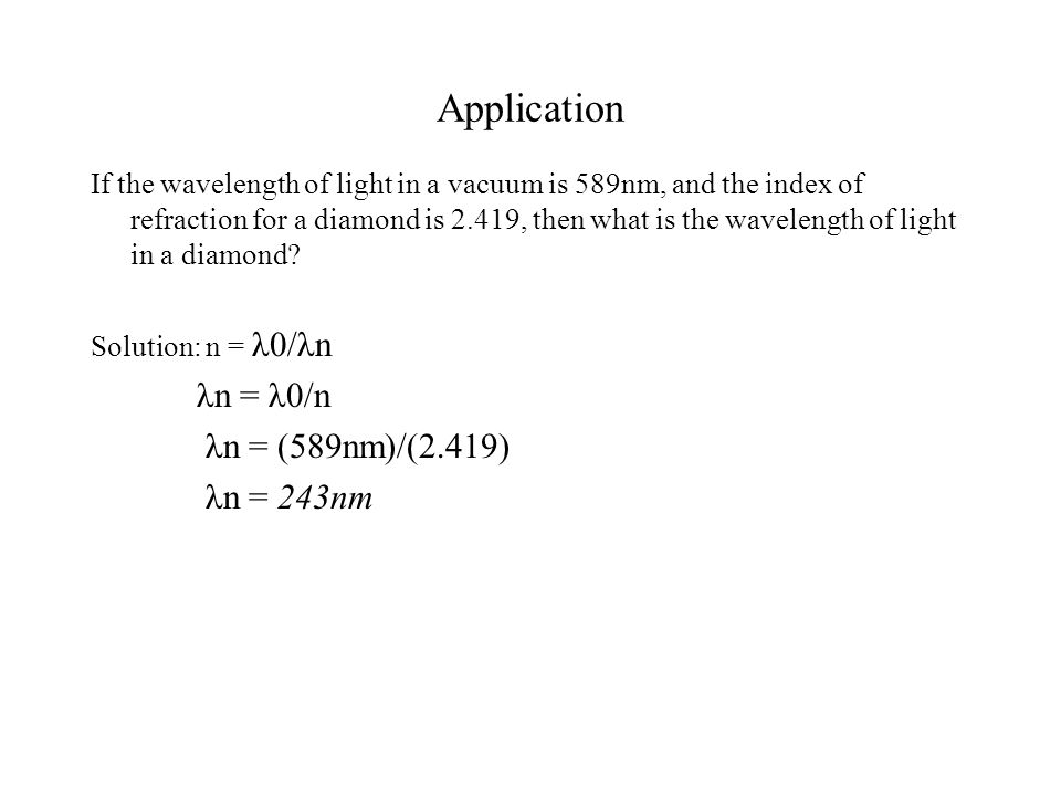 Application If the wavelength of light in a vacuum is 589nm, and the index of refraction for a diamond is 2.419, then what is the wavelength of light in a diamond.